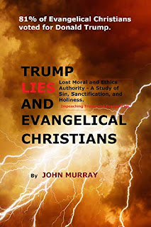 TRUMP LIES AND EVANGELICAL CHRISTIANS: Lost Moral and Ethics Authority - A Study of Sin, Sanctification, and Holiness-Impeaching Trump and Evangelical Christians by John Murray