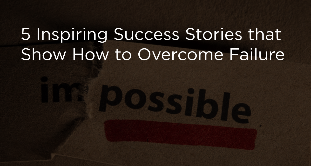5 Inspiring Success Stories that Show How to Overcome Failure