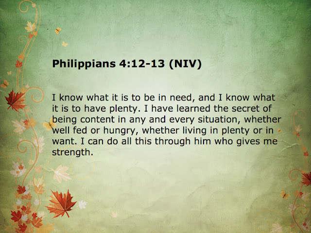 I know what it is to be in need, and I know what it is to have plenty. I have learned the secret of being content in any and every situation, whether well fed or hungry, whether living in plenty or in want.