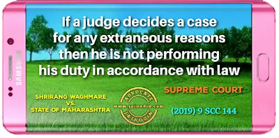If a judge decides a case for any extraneous reasons then he is not performing his duty in accordance with law