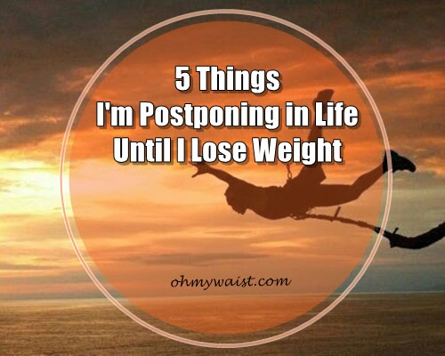 5 Things I'm Postponing in Life Until I Lose Weight