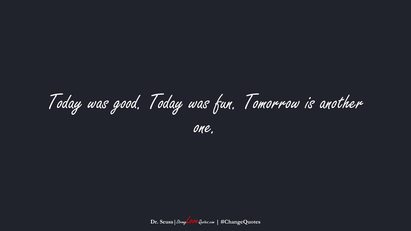 Today was good. Today was fun. Tomorrow is another one. (Dr. Seuss);  #ChangeQuotes