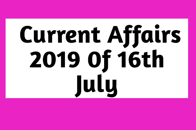 Current Affairs - 2019 - Current Affairs today  16th July 2019