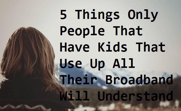 5 Things Only People That Have Kids That Use Up All Their Broadband Will Understand