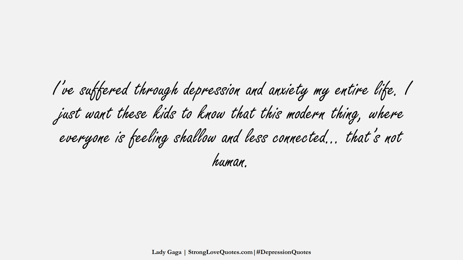 I've suffered through depression and anxiety my entire life. I just want these kids to know that this modern thing, where everyone is feeling shallow and less connected… that's not human. (Lady Gaga);  #DepressionQuotes