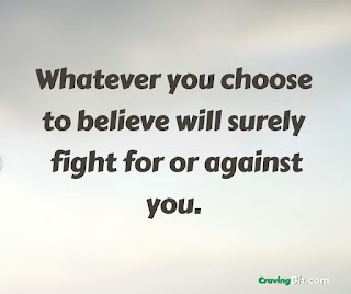 Whatever you choose to believe will surely fight for or against you.