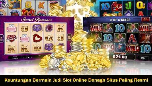 Keuntungan Bermain Judi Slot Online Denagn Situs Paling Resmi