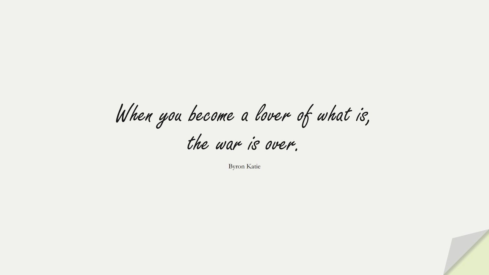 When you become a lover of what is, the war is over. (Byron Katie);  #StressQuotes