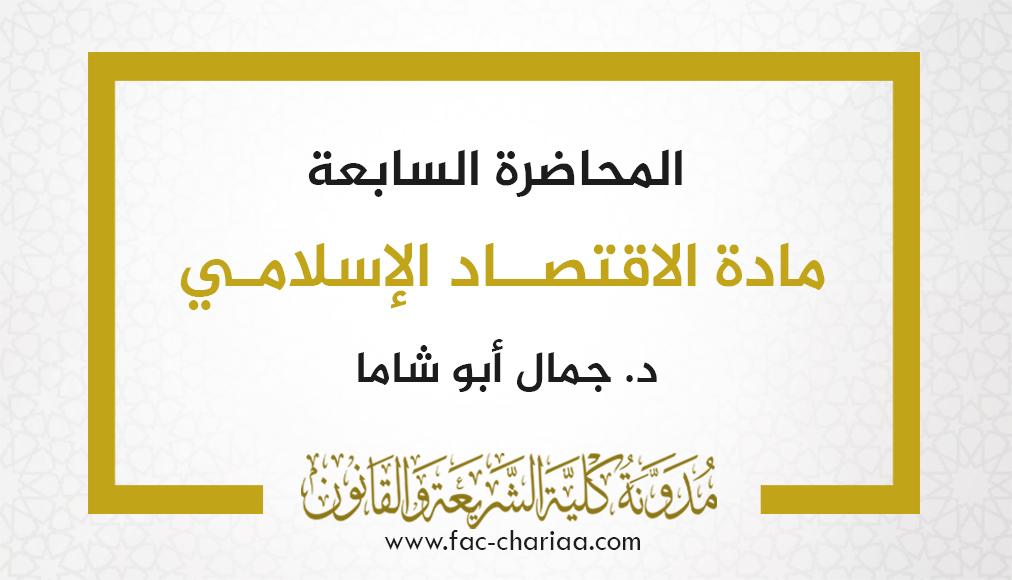 المحاضرة السابعة في مادة الاقتصاد الإسلامي د.أبو شاما