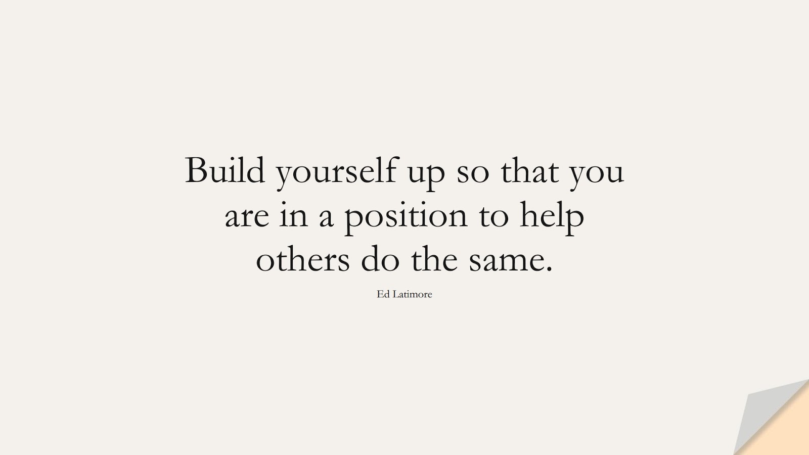 Build yourself up so that you are in a position to help others do the same. (Ed Latimore);  #EncouragingQuotes