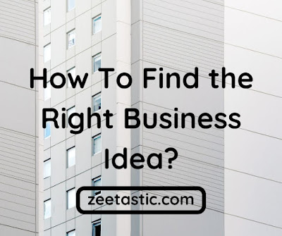 How To Find the Right Business Idea when Starting a Business | ZeeTastic