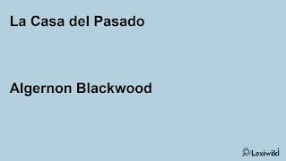 La Casa del PasadoAlgernon Blackwood