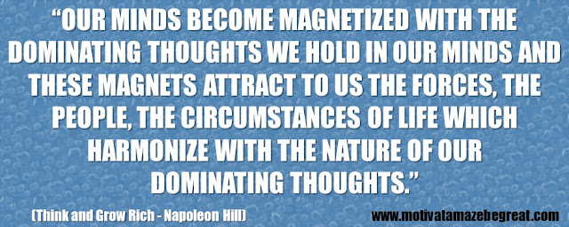 "56 Best Think And Grow Rich Quotes by Napoleon Hill: ""Our minds become magnetized with the dominating thoughts we hold in our minds and these magnets attract to us the forces, the people, the circumstances of life which harmonize with the nature of our dominating thoughts."""