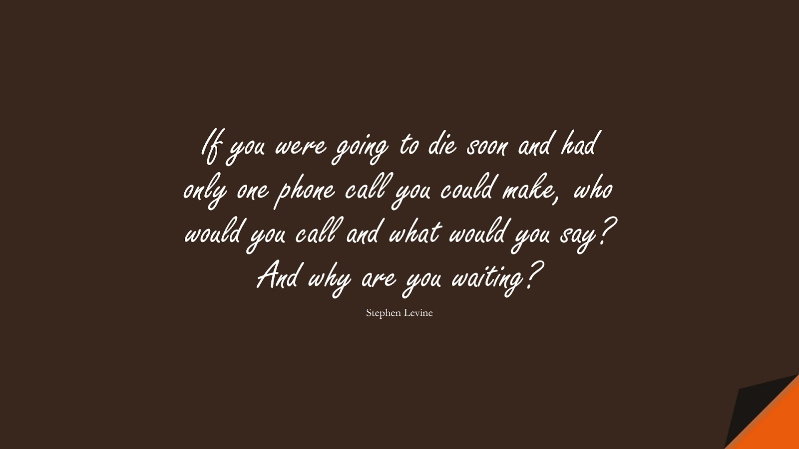 If you were going to die soon and had only one phone call you could make, who would you call and what would you say? And why are you waiting? (Stephen Levine);  #RelationshipQuotes
