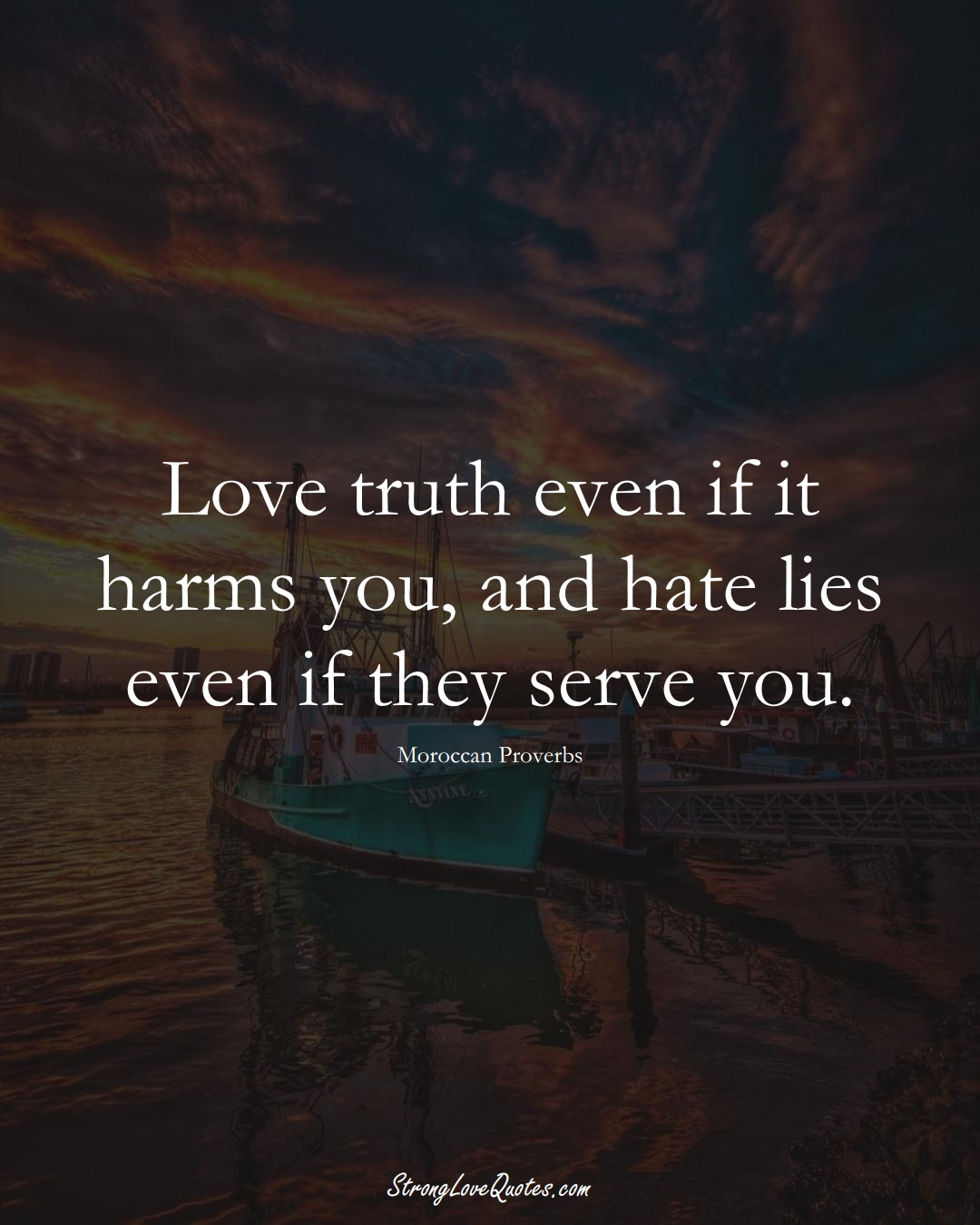 Love truth even if it harms you, and hate lies even if they serve you. (Moroccan Sayings);  #AfricanSayings