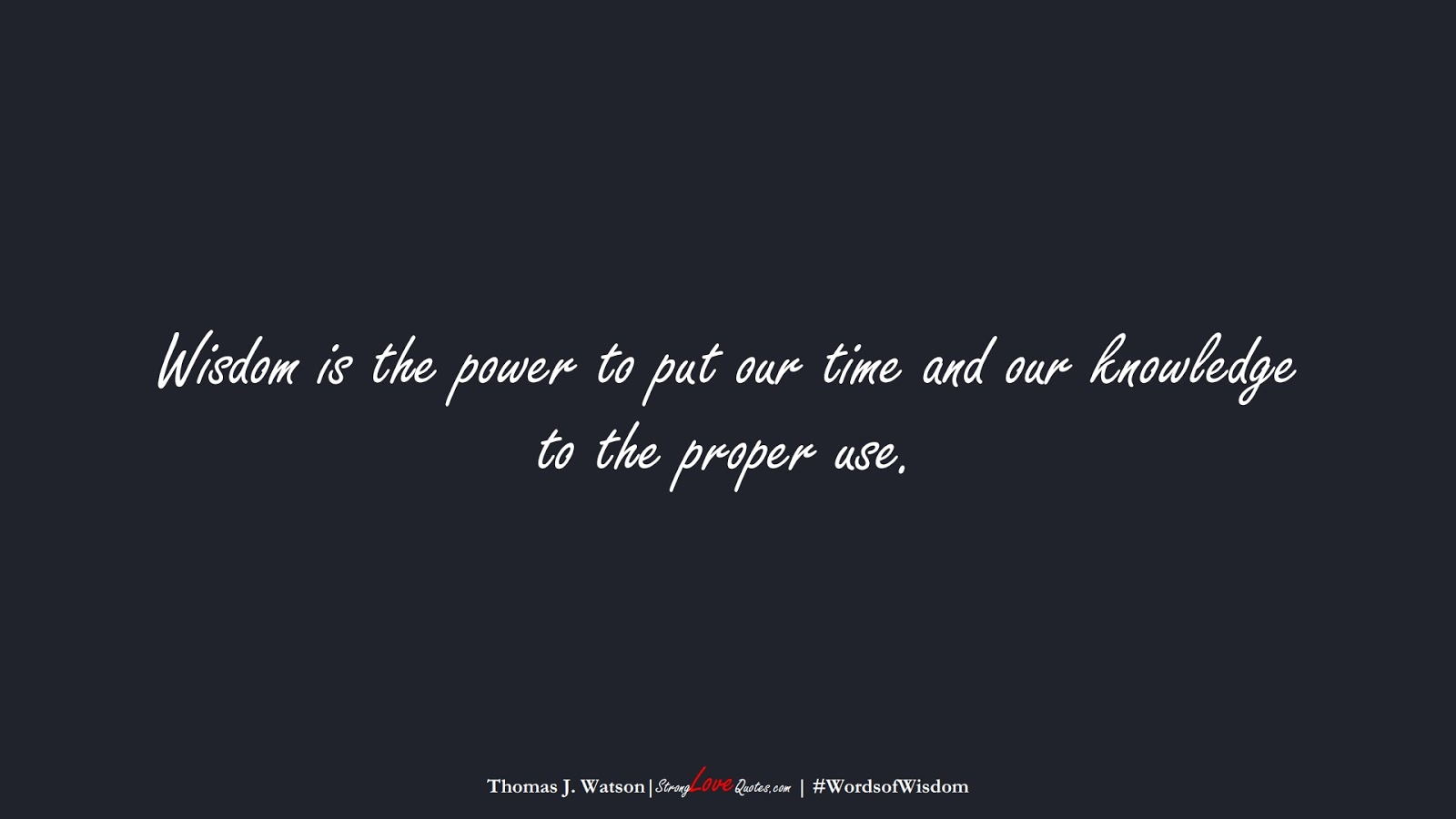 Wisdom is the power to put our time and our knowledge to the proper use. (Thomas J. Watson);  #WordsofWisdom