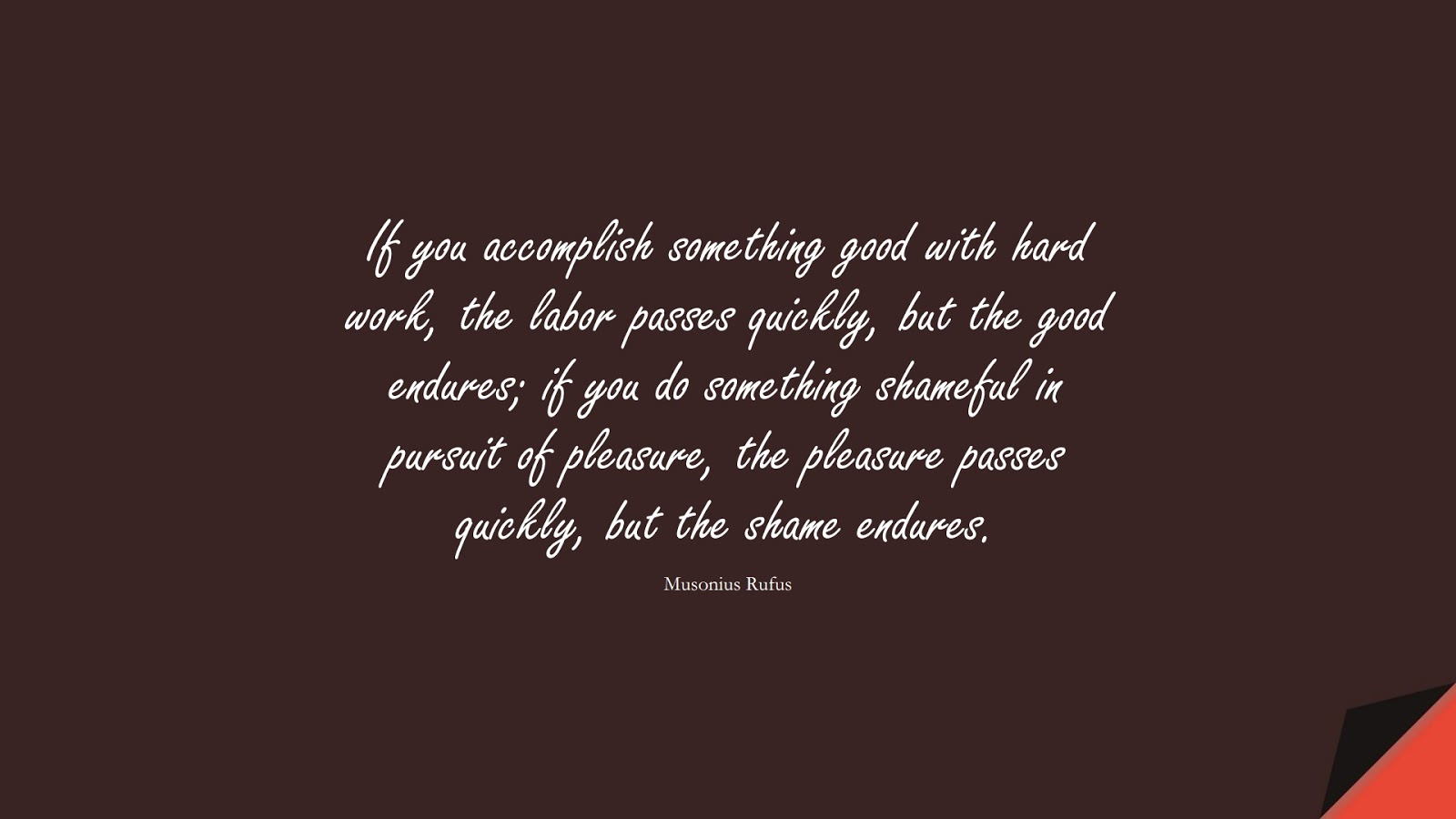 If you accomplish something good with hard work, the labor passes quickly, but the good endures; if you do something shameful in pursuit of pleasure, the pleasure passes quickly, but the shame endures. (Musonius Rufus);  #StoicQuotes