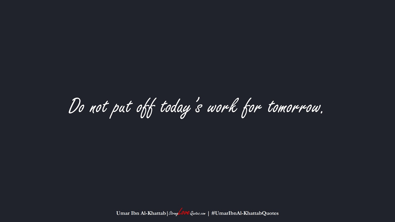 Do not put off today's work for tomorrow. (Umar Ibn Al-Khattab);  #UmarIbnAl-KhattabQuotes