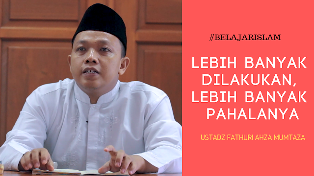 Ustadz Fathuri Ahza Mumtaza - Amal Ibadah yang Lebih Banyak Dilakukan, Lebih Banyak Pahalanya