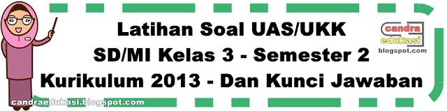 Pada kesempatan ini saya akan berbagi Soal UAS Soal UAS/UKK Kelas 3 Semester 2 Dan Kunci Jawaban
