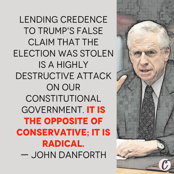 Lending credence to Trump's false claim that the election was stolen is a highly destructive attack on our constitutional government. It is the opposite of conservative; it is radical. — Former Republican Sen. John Danforth