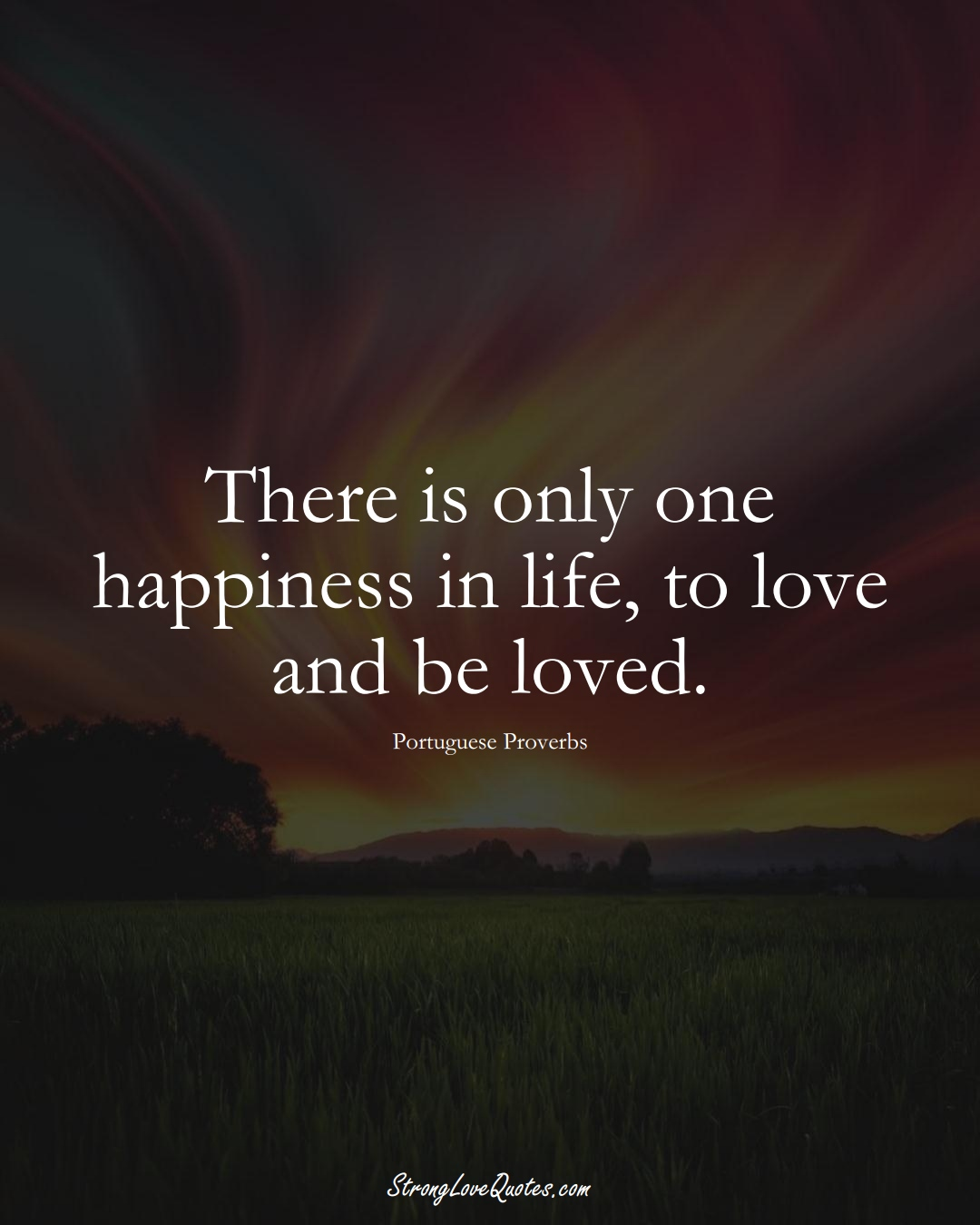 There is only one happiness in life, to love and be loved. (Portuguese Sayings);  #EuropeanSayings
