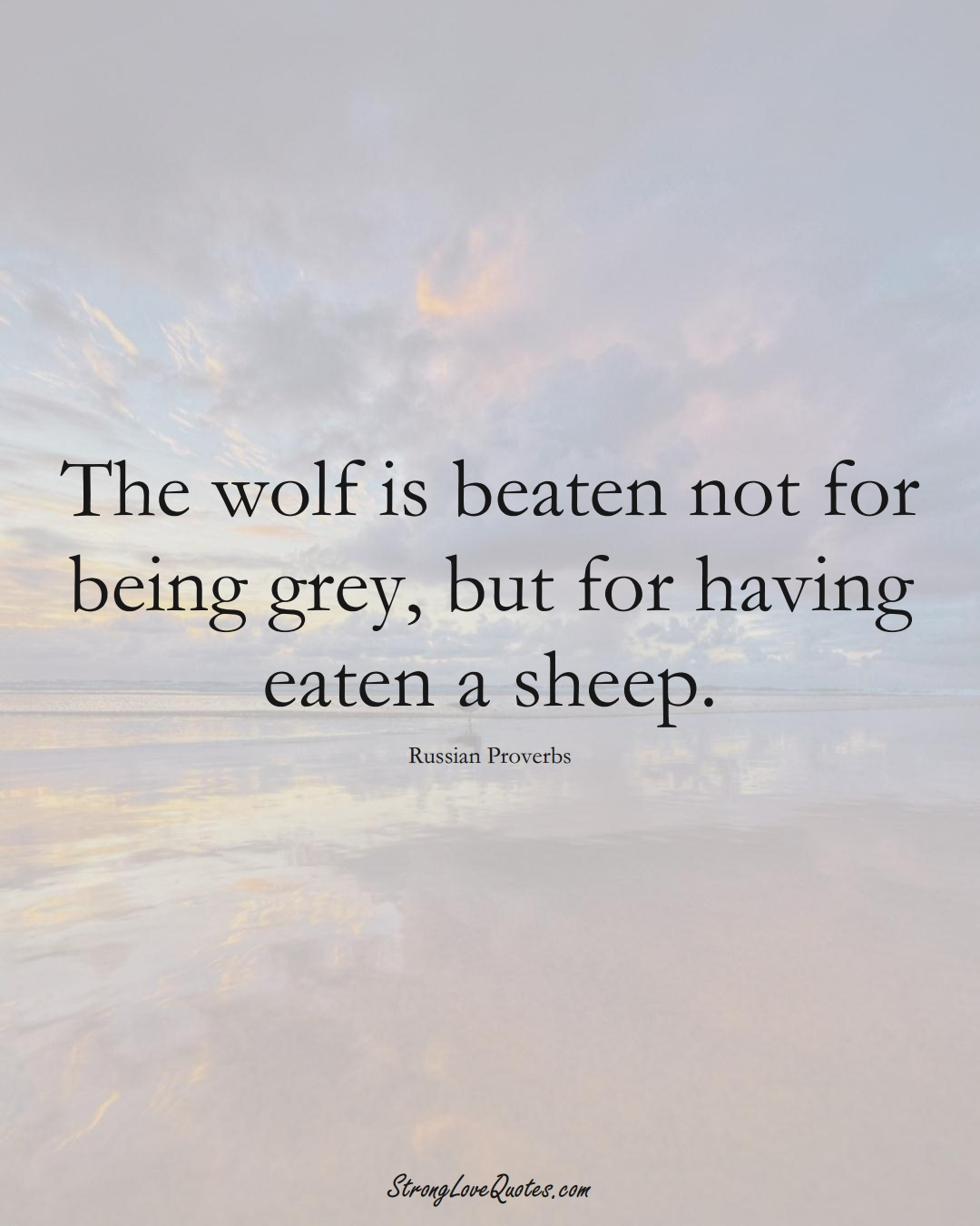 The wolf is beaten not for being grey, but for having eaten a sheep. (Russian Sayings);  #AsianSayings