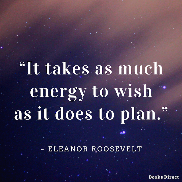 """It takes as much energy to wish as it does to plan.""  ~ Eleanor Roosevelt"