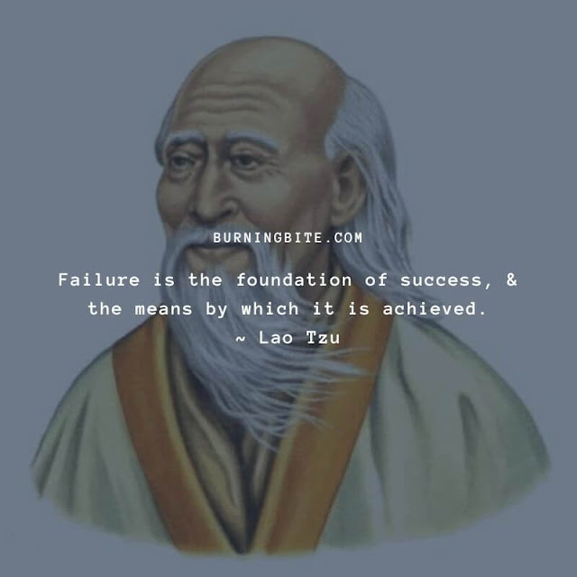 Failure is the foundation of success, & the means by which it is achieved. ~ Lao Tzu