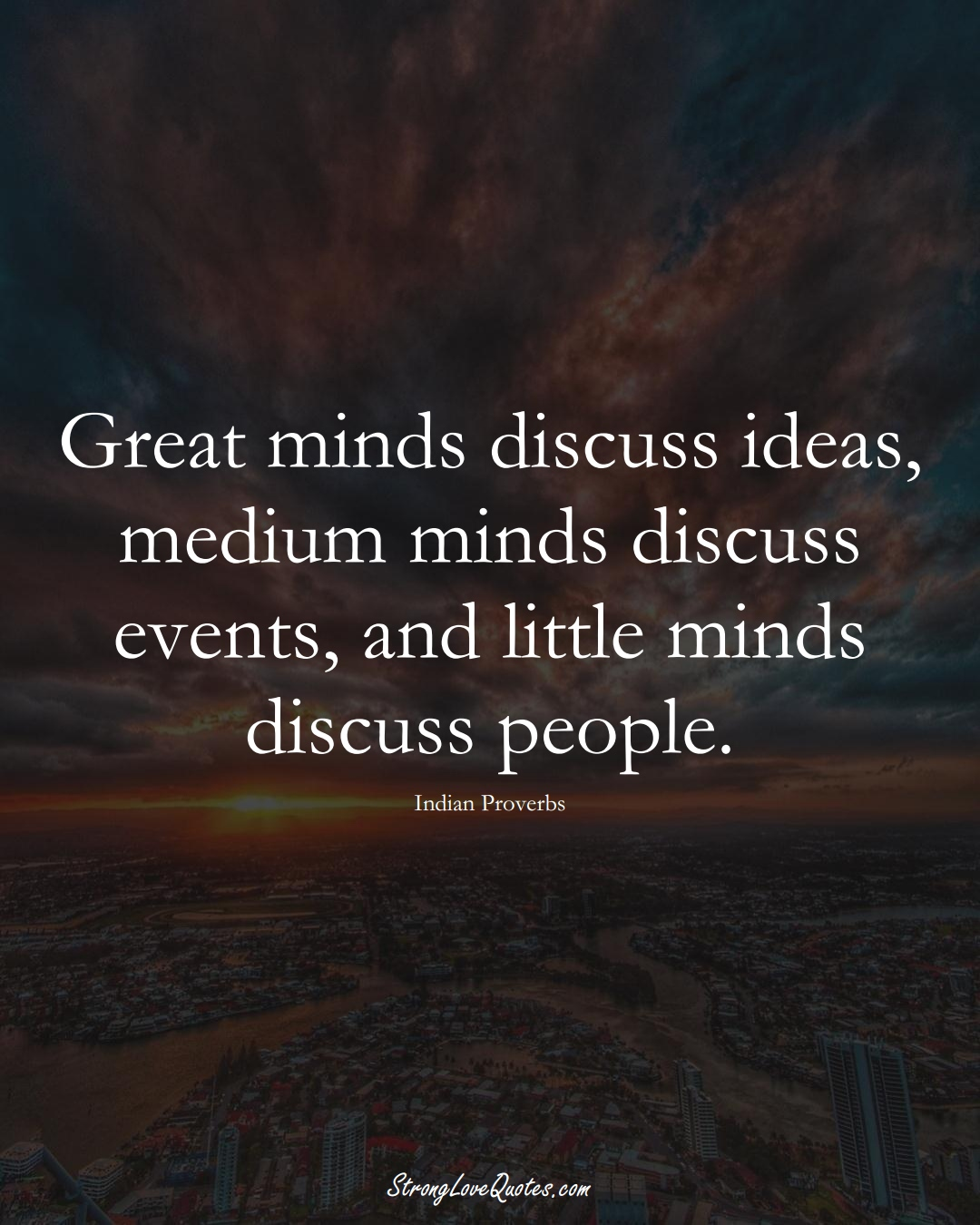 Great minds discuss ideas, medium minds discuss events, and little minds discuss people. (Indian Sayings);  #AsianSayings