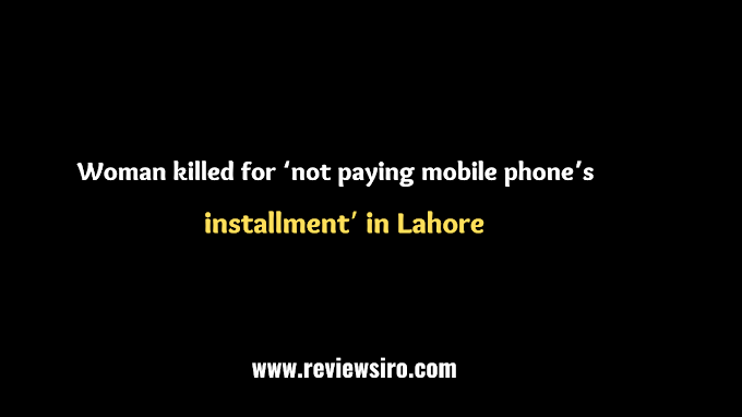 In Lahore, a woman was killed for failing to pay her mobile phone instalment.