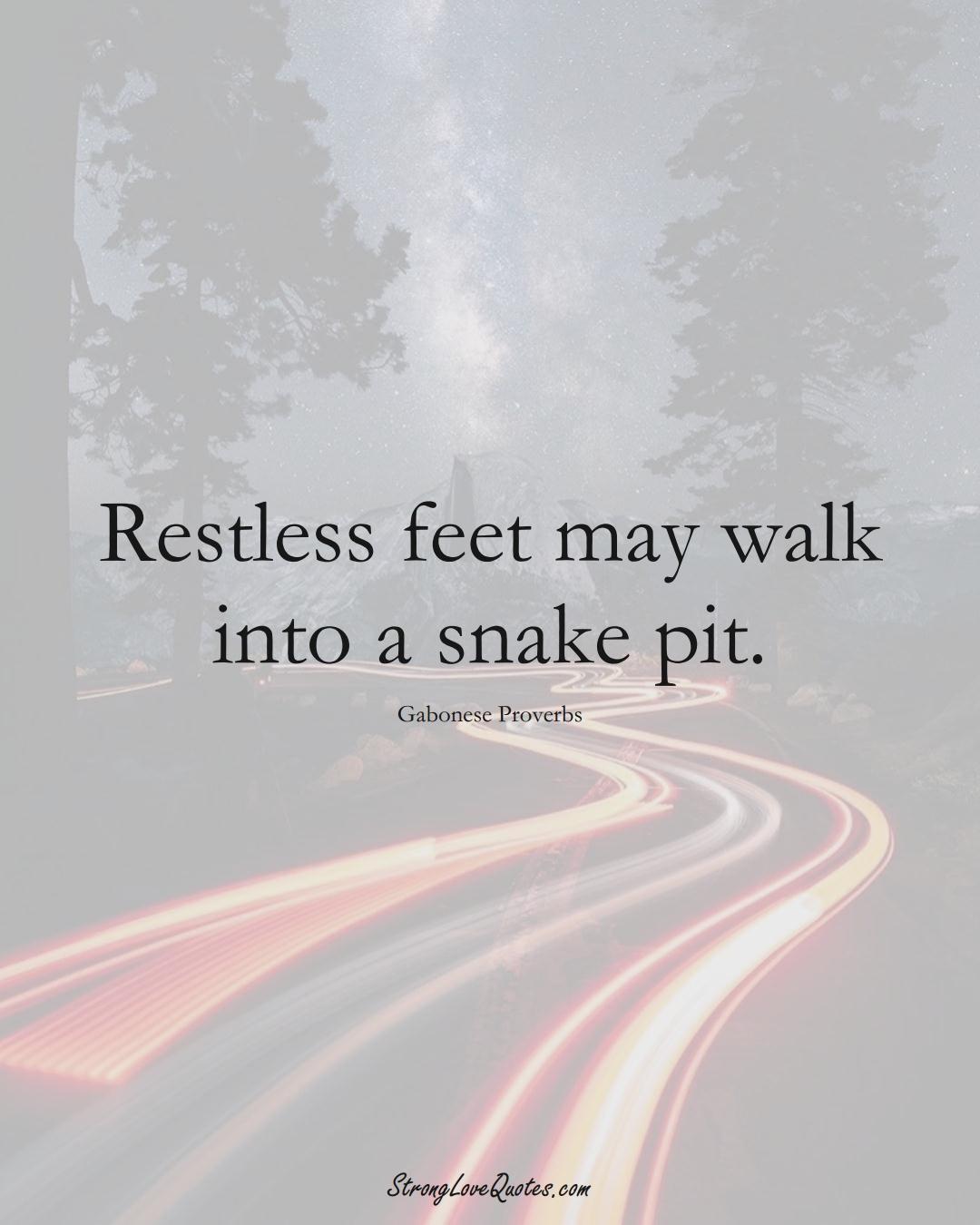 Restless feet may walk into a snake pit. (Gabonese Sayings);  #AfricanSayings
