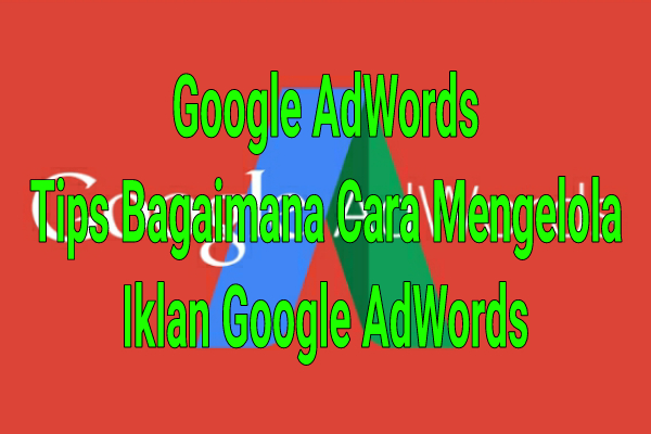 Google AdWords : Tips Bagaimana Cara Mengelola Iklan Google AdWords