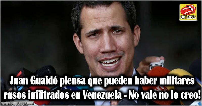Juan Guaidó piensa que pueden haber militares rusos infiltrados en Venezuela - No vale no lo creo!
