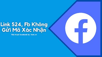 Cách Khắc Phục Facebook Không Gửi Mã Xác Nhận Với Link 524