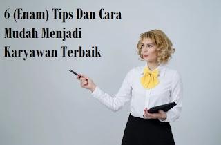 6 (Enam) Tips Dan Cara Mudah Untuk Menjadi Karyawan Terbaik