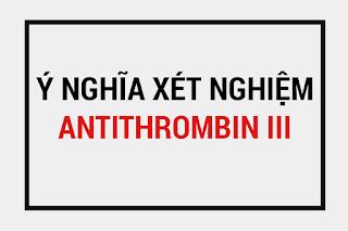 Chỉ số antithrombin 3 là gì, Xét nghiệm antithrombin III, các yếu tố tăng giảm antithrombin, chỉ số bình thường của antithrombin 3.