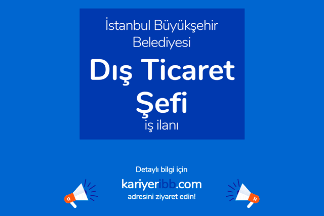 İstanbul Büyükşehir Belediyesi, dış ticaret şefi alacak. Kariyer İBB iş ilanları kariyeribb.com'da!