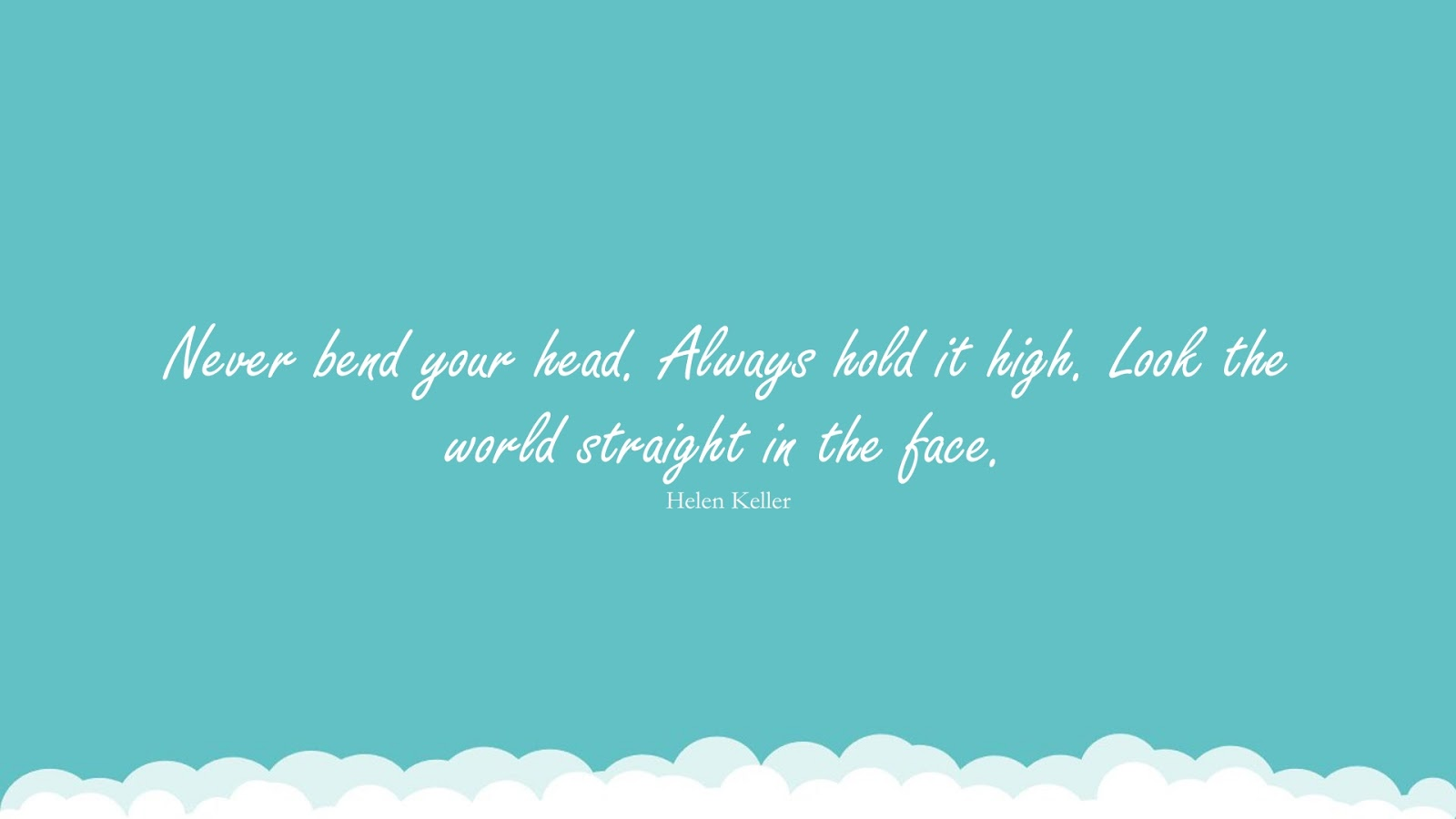 Never bend your head. Always hold it high. Look the world straight in the face. (Helen Keller);  #LoveYourselfQuotes