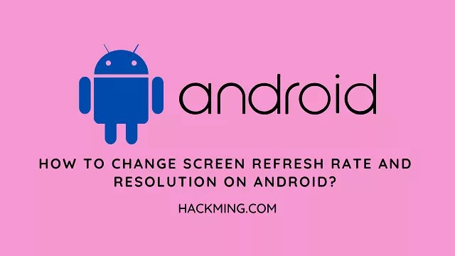 How to change screen refresh rate and resolution on Android Phones?