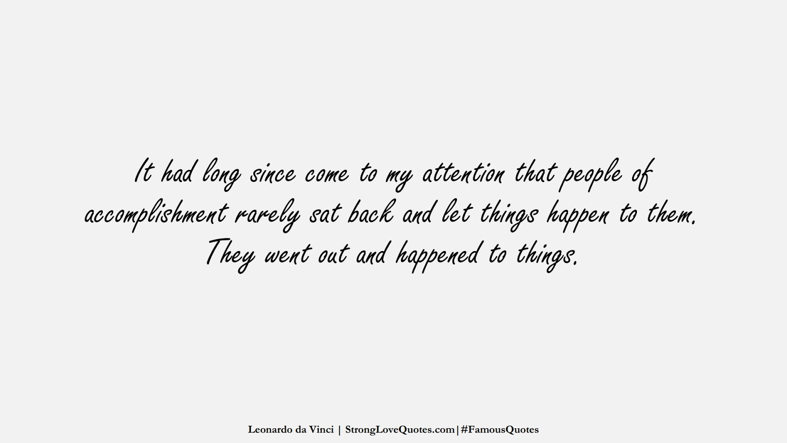 It had long since come to my attention that people of accomplishment rarely sat back and let things happen to them. They went out and happened to things. (Leonardo da Vinci);  #FamousQuotes