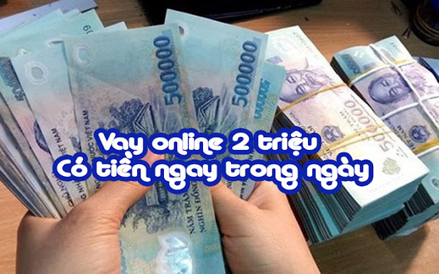 Vay online 2 triệu – Có tiền ngay trong ngày