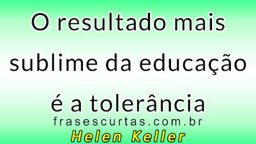 O resultado mais sublime da educação é a tolerância