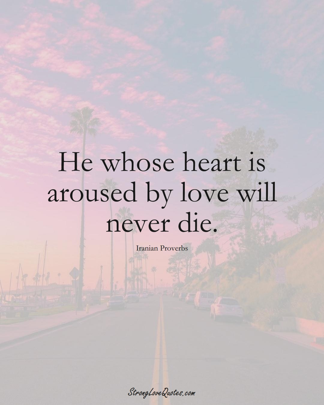He whose heart is aroused by love will never die. (Iranian Sayings);  #MiddleEasternSayings