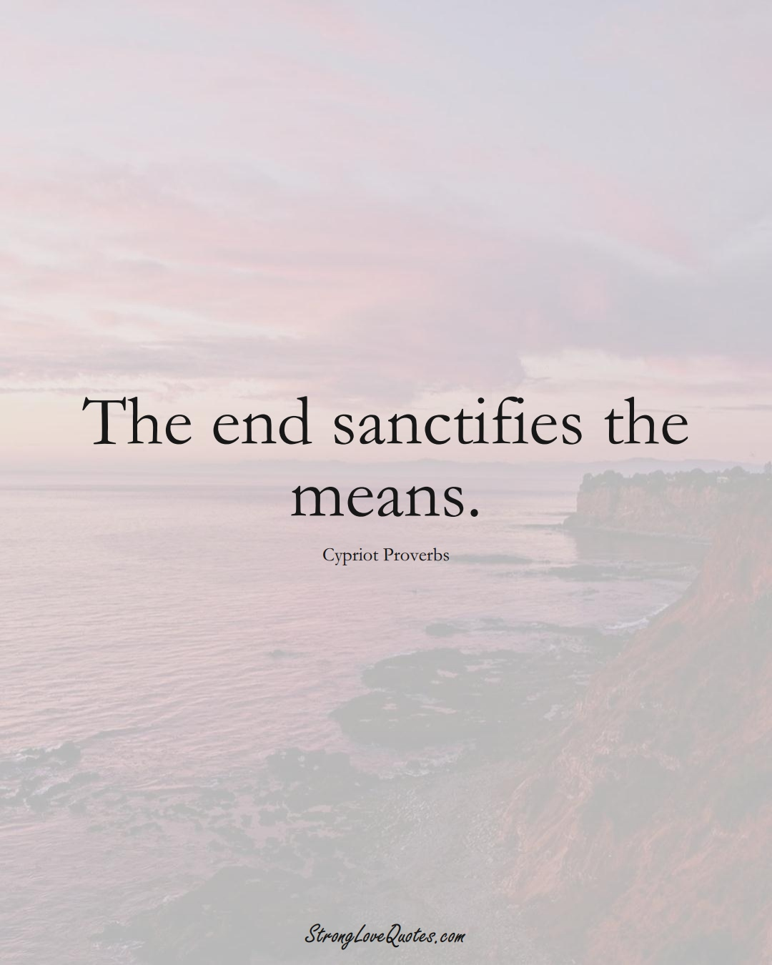 The end sanctifies the means. (Cypriot Sayings);  #MiddleEasternSayings