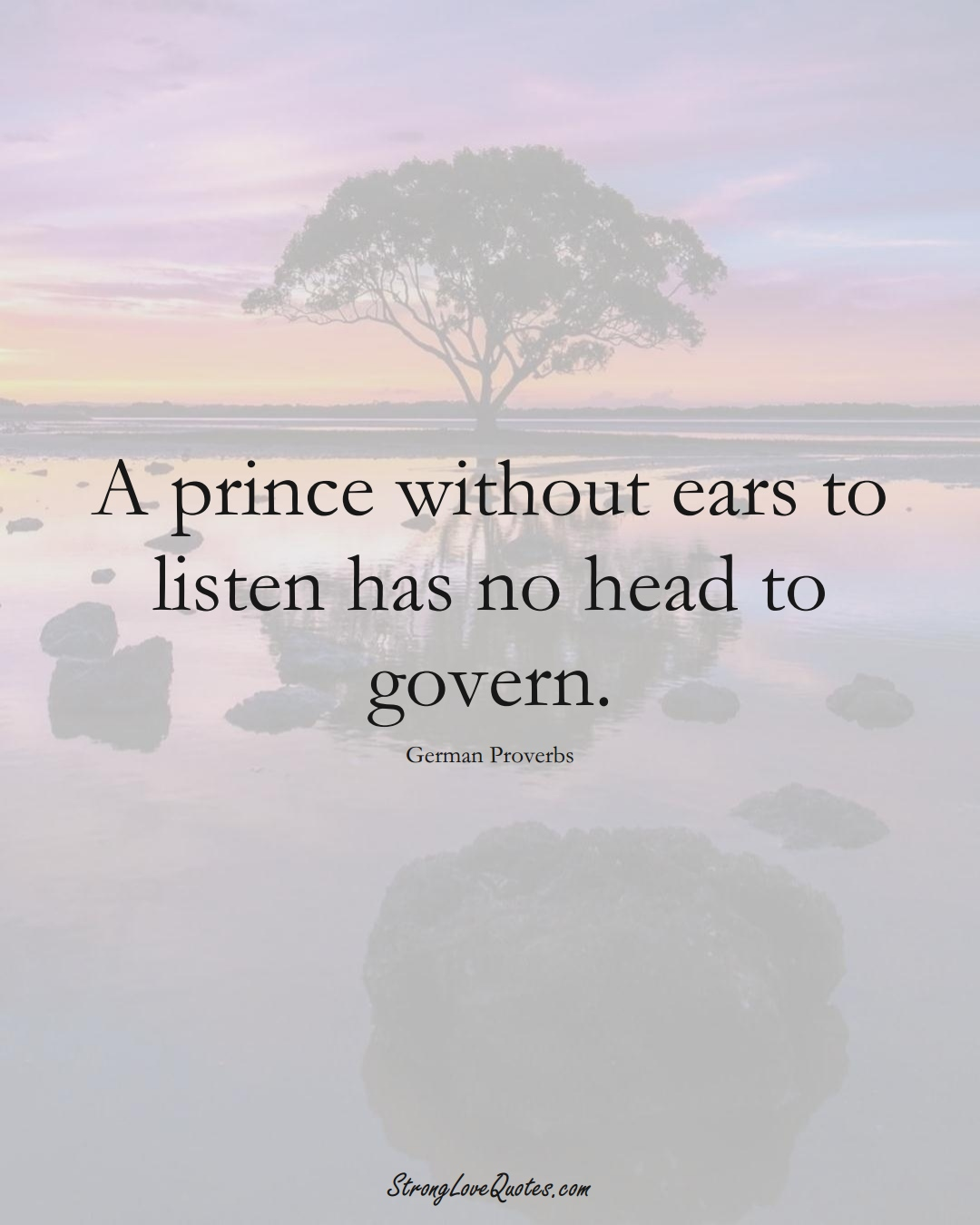 A prince without ears to listen has no head to govern. (German Sayings);  #EuropeanSayings