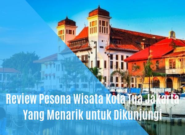 Review Pesona Wisata Kota Tua Jakarta Yang Menarik Untuk
