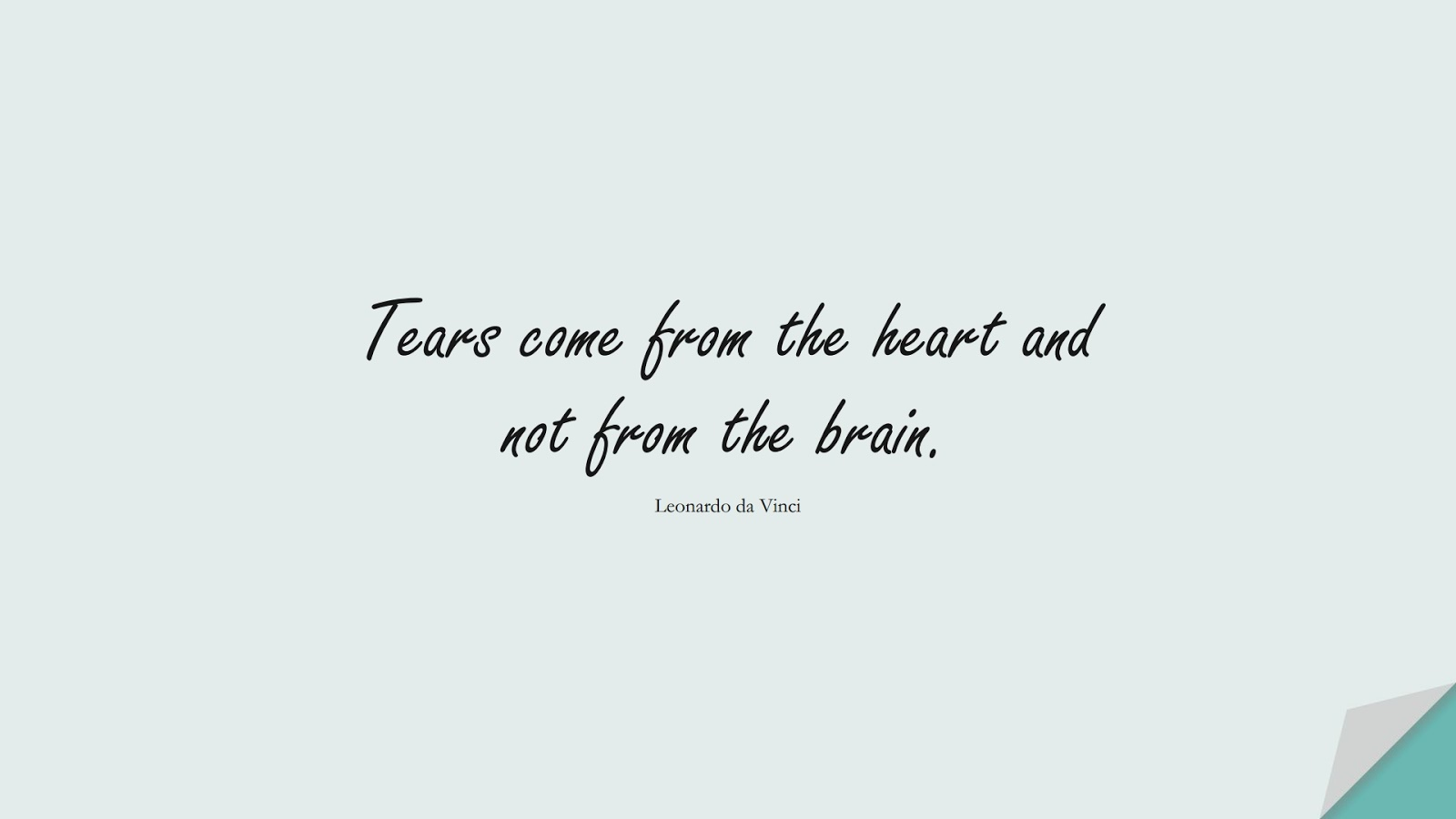 Tears come from the heart and not from the brain. (Leonardo da Vinci);  #SadLoveQuotes
