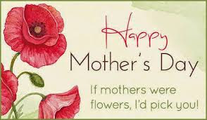 Happy Mother day wishes for mother: if mothers were flowers, i'd pick you!