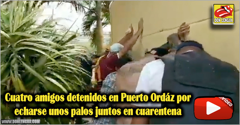 Cuatro amigos detenidos en Puerto Ordáz por echarse unos palos juntos en cuarentena